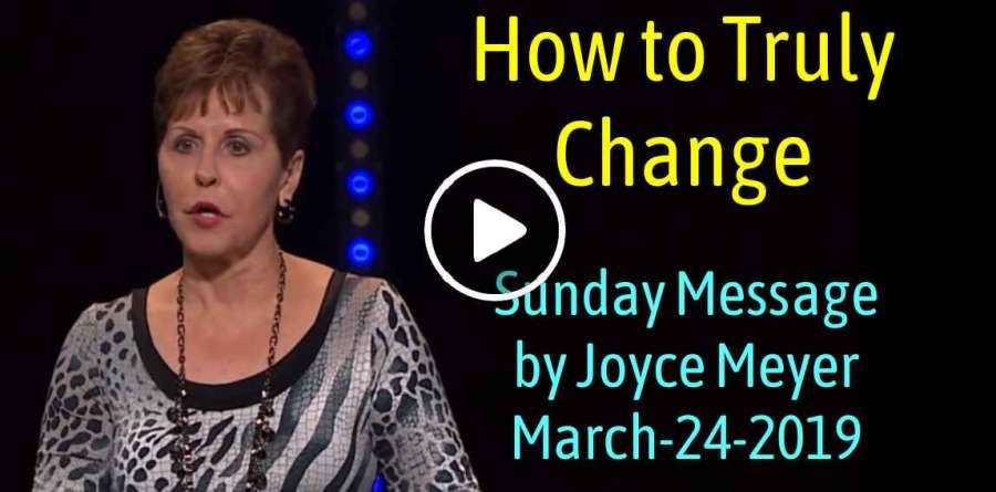 How to Truly Change - Joyce Meyer Sunday Message (March-24-2019