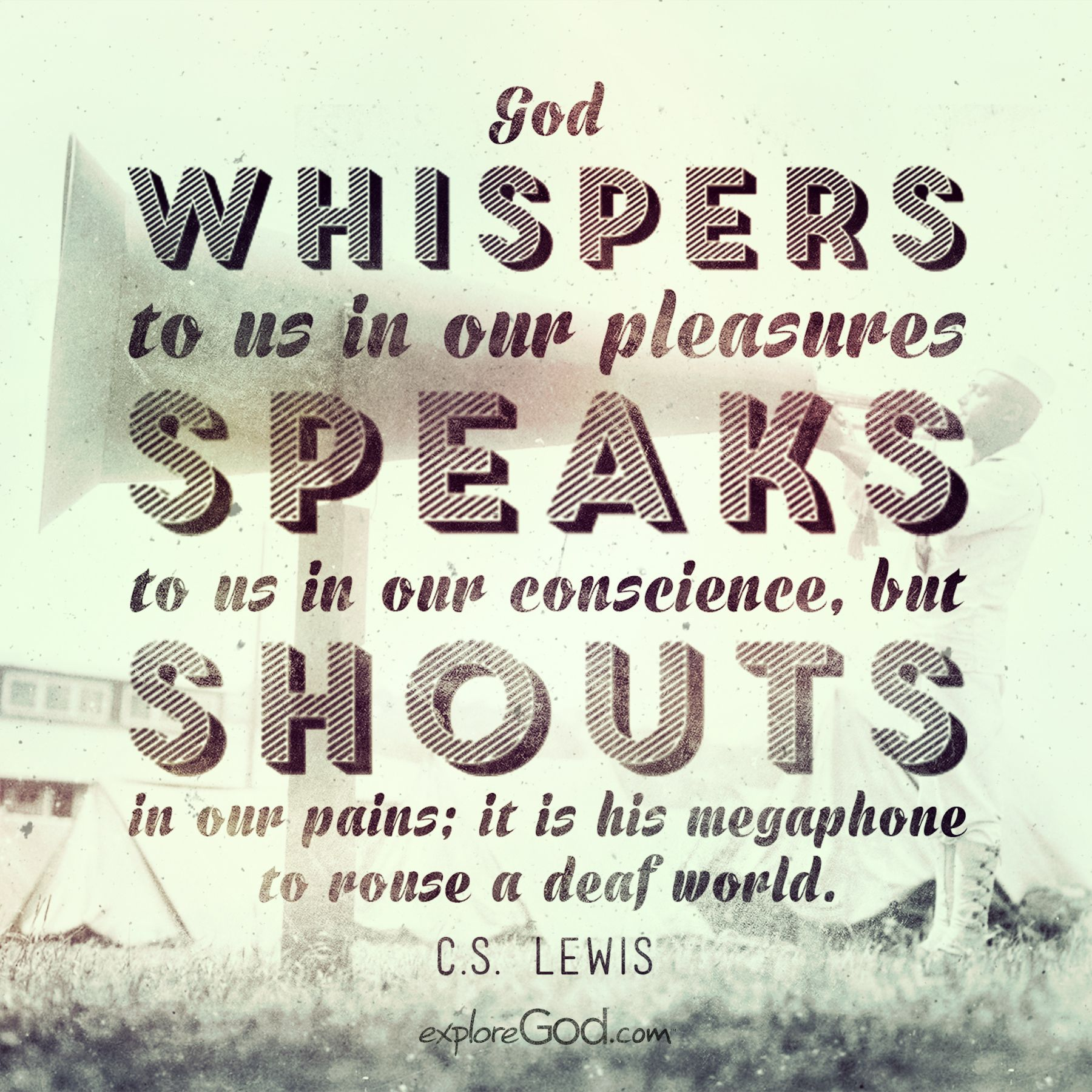 """""""God whispers to us in our pleasures, speaks to us in our conscience, but shouts in our pains; it is his megaphone to rouse a deaf world."""" - C.S. Lewis"""