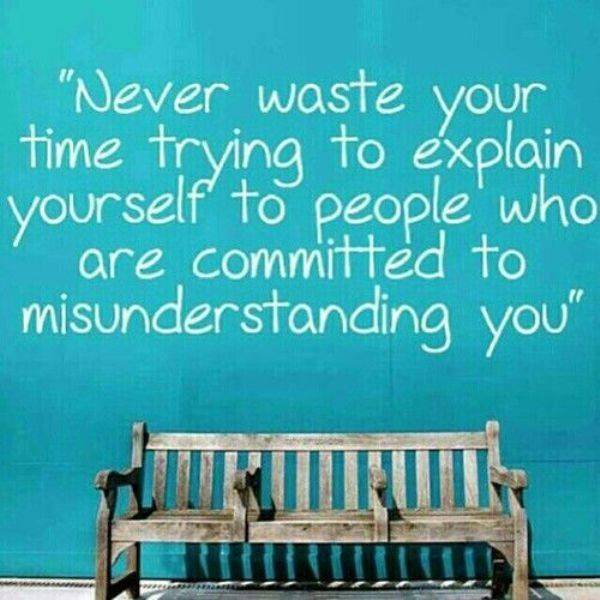 Quotes To Live By With Explanation: #Truth.. Don't Waste Your Time With Explanations: People