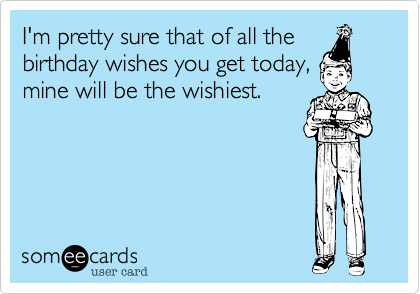I M Pretty Sure That Of All The Birthday Wishes You Get Today Mine Will Be The Wishiest Funny Birthday Pictures Birthday Images Funny Birthday Quotes Funny