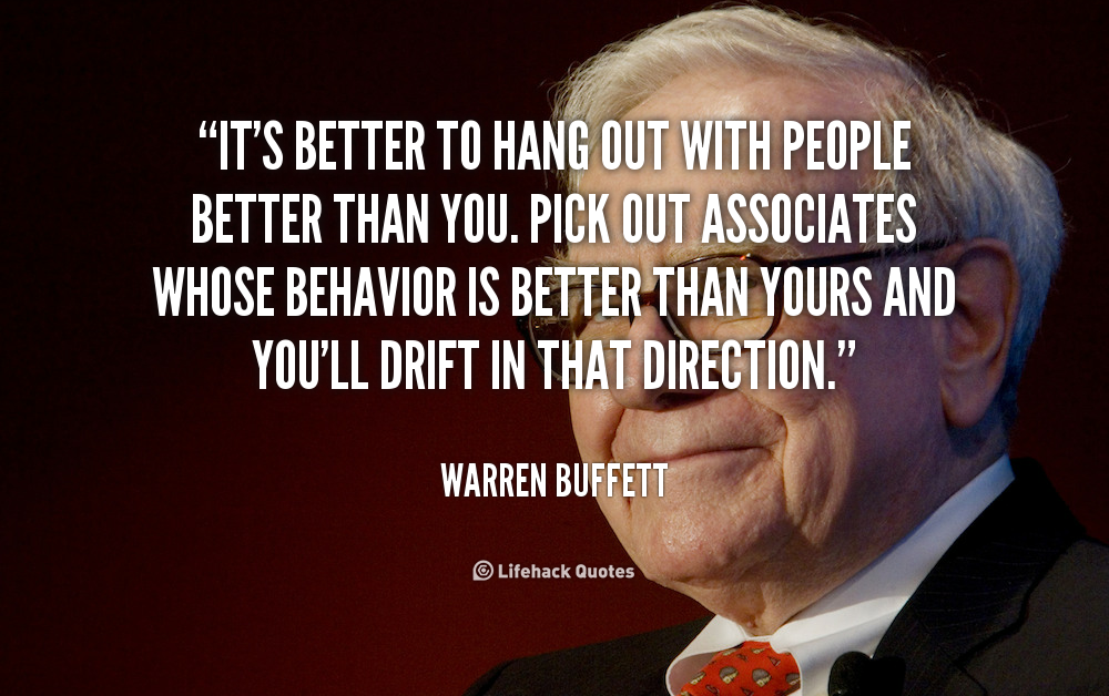 It S Better To Hang Out With People Better Than You Pick Out Associates Whose Behavior Is Better Tha Warren Buffett Life Quotes Wallpaper Warren Buffet Quotes