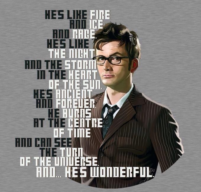 He's like fire and ice and rage. He's like the night and the storm in the heart of the sun. He's ancient and forever. He burns at the centre of time and can see the turn of the universe. And he's wonderful. #doctorwho