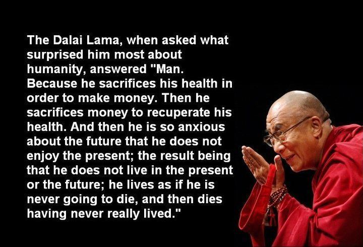 """The Dalai Lama, when asked what surprised him most about humanity, answered """"Man.... Because he sacrifices his health in order to make money. Then he sacrifices money to recuperate his health. And then he is so anxious about the future that he does not enjoy the present; the result being that he does not live in the present or the future; he lives as if he is never going to die, and then dies having never really lived."""""""