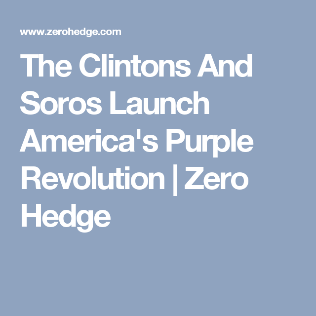 The Clintons And Soros Launch America's Purple Revolution | Zero Hedge
