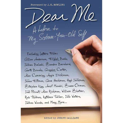 Dear Me: A Letter to My Sixteen-Year-Old Self is a collection of letters from some of the world's biggest names in entertainment and beyond, to their sixteen year old selves.      Proceeds from the sales of this book go to Doctors Without Borders.