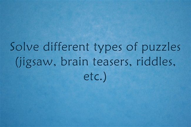 Solve different types of puzzles (jigsaw, brain teasers, riddles, etc.)