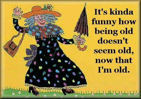 When Are You Old As Long As You Re Feeling Young At Heart And Mentally You Feel Anywhere Between 5 And 30 It S All G Old Age Humor Funny How Aging Quotes