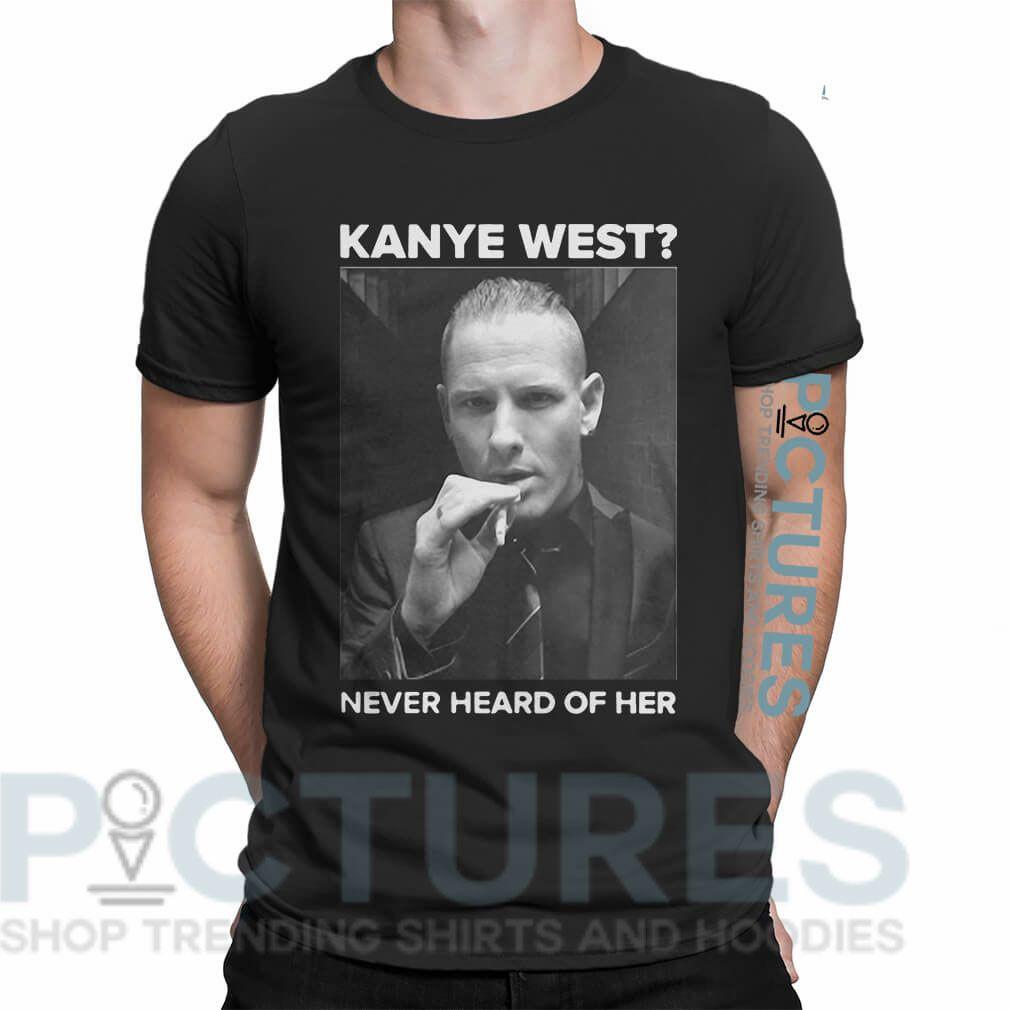 Corey Taylor Kanye West Never Heard Of Her Shirt V Neck Ladies Tee Sweater Hoodie Kanye West Corey Taylor Kanye