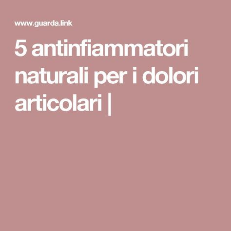 5 antinfiammatori naturali per i dolori articolari..