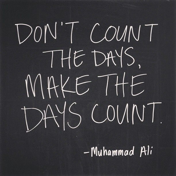 """Make Your Day Count Quotes: """"don't Count The Days, Make The Days Count."""" -muhammad Ali"""