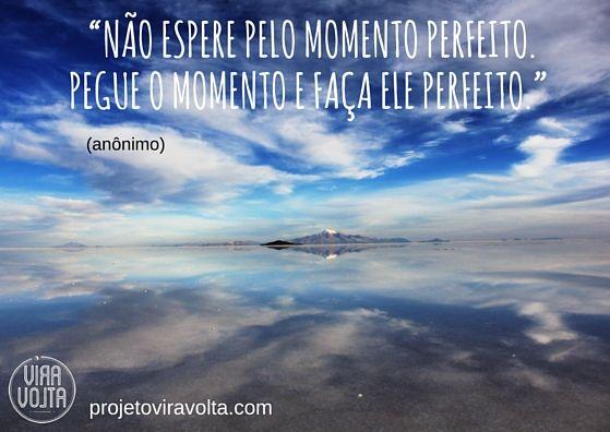 """Quando Se Arrepender Vai Ser Tarde Demais: """"Não Espere Pelo Momento Perfeito. Pegue O Momento E Faça"""