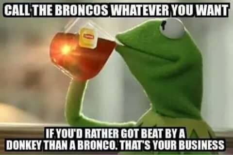 Call the Broncos whatever you want. We'll still beat you