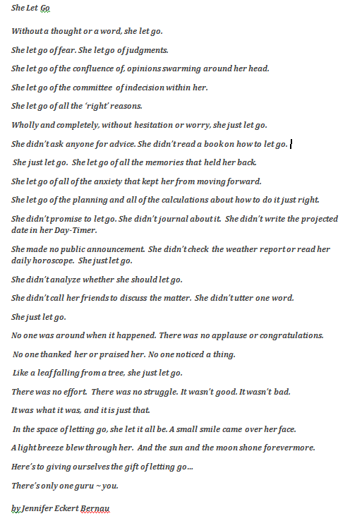 She Let Go - Poem read by my yoga instructor at the beginning of class today. It's a very powerful poem and centering. It has been credited to Ernest Holmes, Rev. Safire Rose and Jennifer Eckert Bernau as the author.