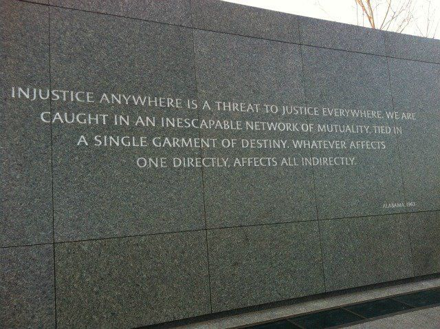 """""""Injustice anywhere is a threat to justice everywhere. We are caught in an inescapable network of mutuality, tied in a single garment of destiny. Whatever affects one directly, affects all indirectly."""" - Dr. Martin Luther King Jr."""