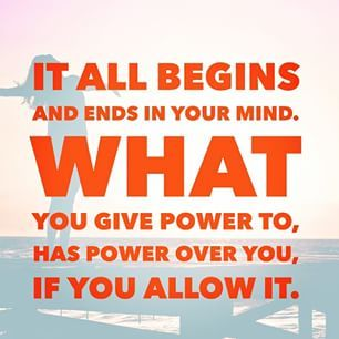 It all begins and ends in your mind. What you give power to, has power over you, if you allow it.