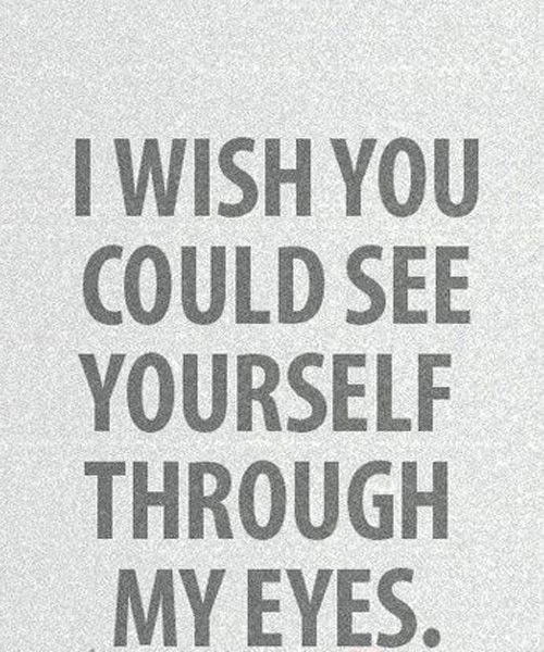 I Wish You Could See Yourself Love Quotes Love Life Fun Love Yourself Quotes Feeling Loved Quotes Love Quotes For Him