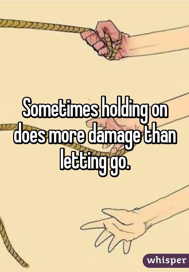 Sometimes Holding On Does More Damage Than Letting Go Quotes