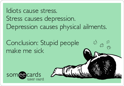 Idiots Cause Stress Haha I Wasn T Sure Whether To Post This On The Humor Board Or The Wisdom And Truth Board Lol Ecards Funny Funny Quotes Stupid People