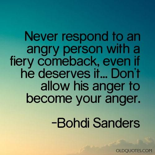 Never Respond To An Angry Person With A Fiery Comeback Even If He Deserves It Don T Allow His Anger To Become Y Wise Words Quotes Powerful Words Life Quotes