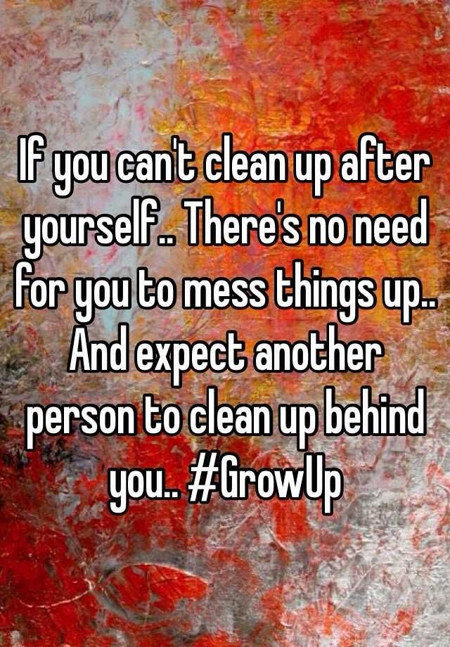 If You Can 39 T Clean Up After Yourself There 39 S No Need For You To Mess Things Up And Expect Cleaning Quotes Funny Cleaning Quotes Cleanliness Quotes