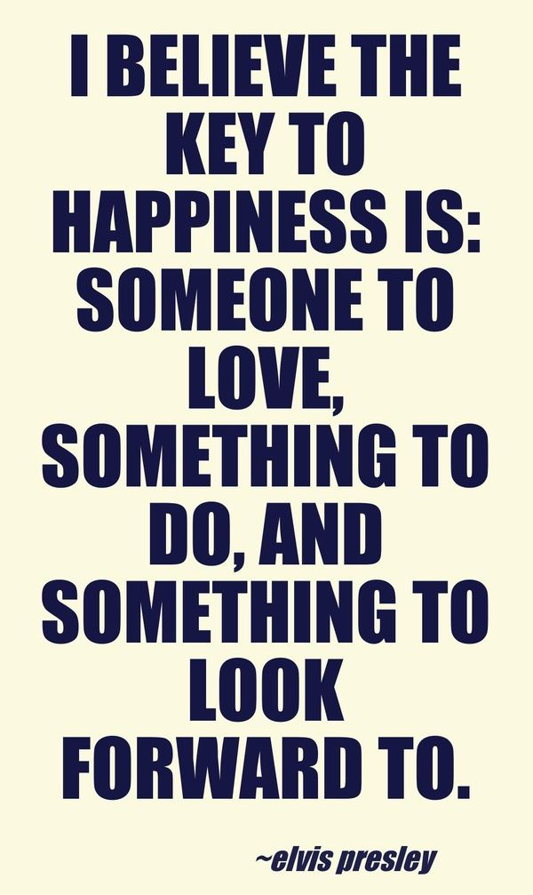I believe the key to happiness is: someone to love, something to do, and something to look forward to.