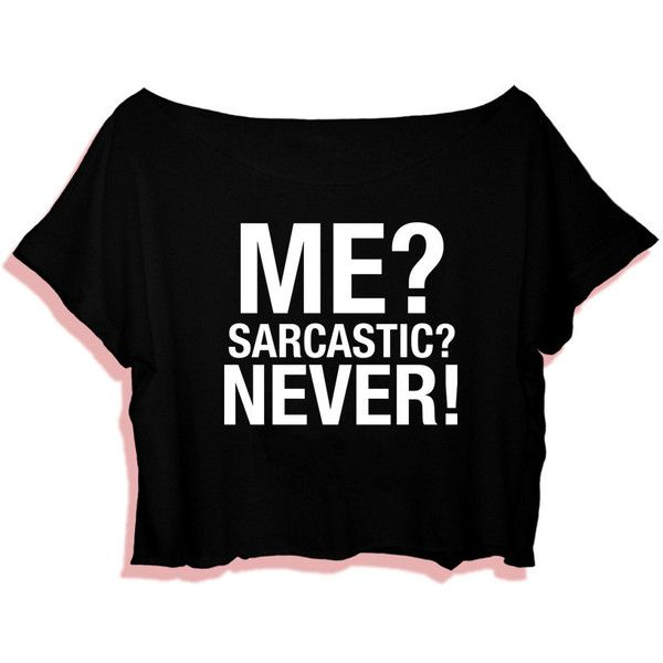 Me Sarcastic Never T-Shirt Crop Tee Tumblr T-Shirt S M L Xl 2xl White... ($12) ❤ liked on Polyvore