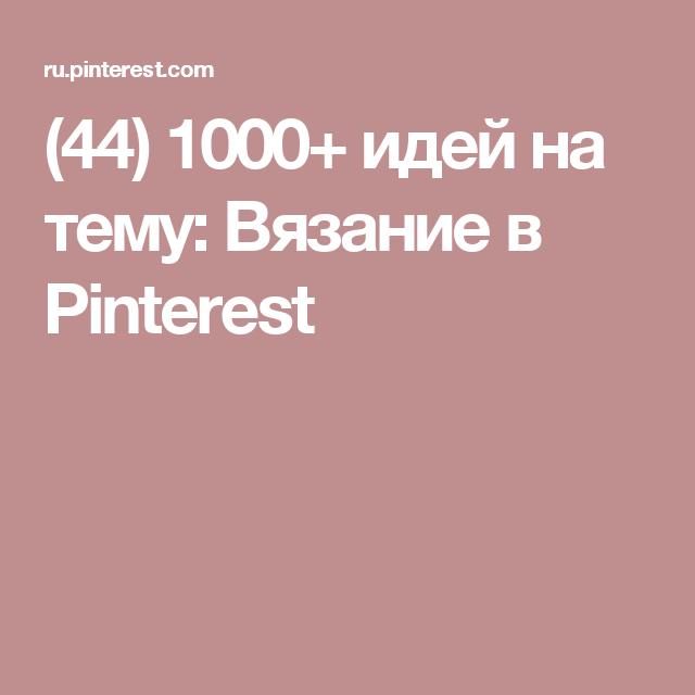 (44) 1000+ идей на тему: Вязание в Pinterest