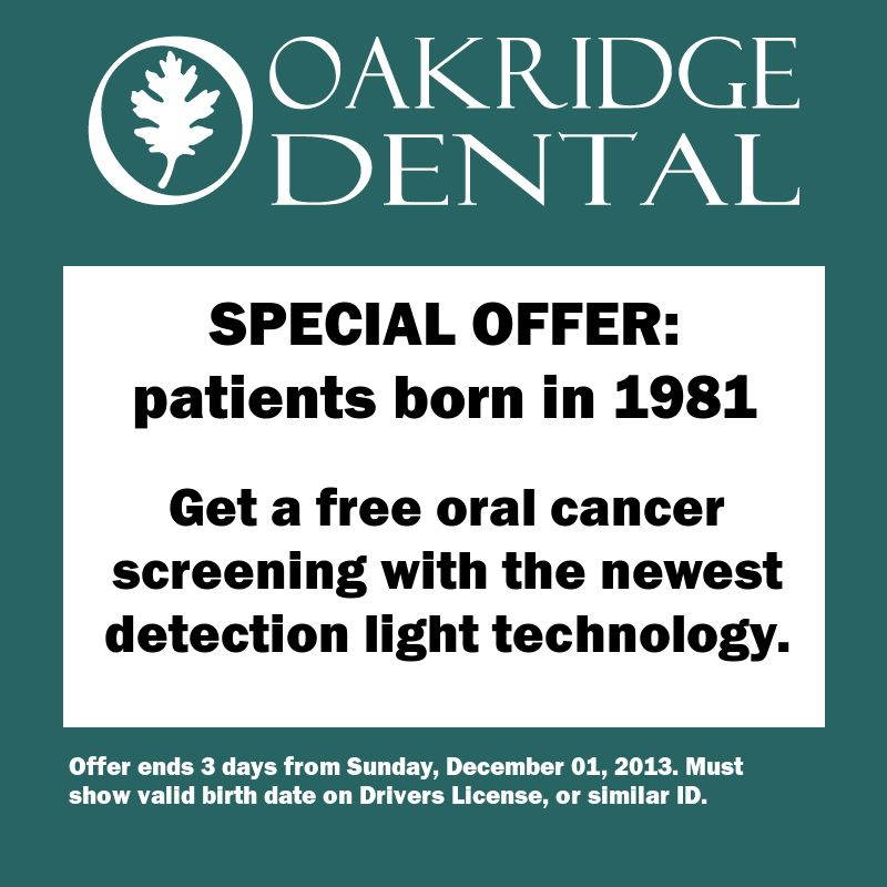 Here's a deal for you from Oakridge Dental: --- For all patients born in 1981. --- Get a free oral cancer screening with the newest detection light technology. --- Offer ends 3 days from Sunday, December 01, 2013. Must show valid birth date on Drivers License, or similar ID