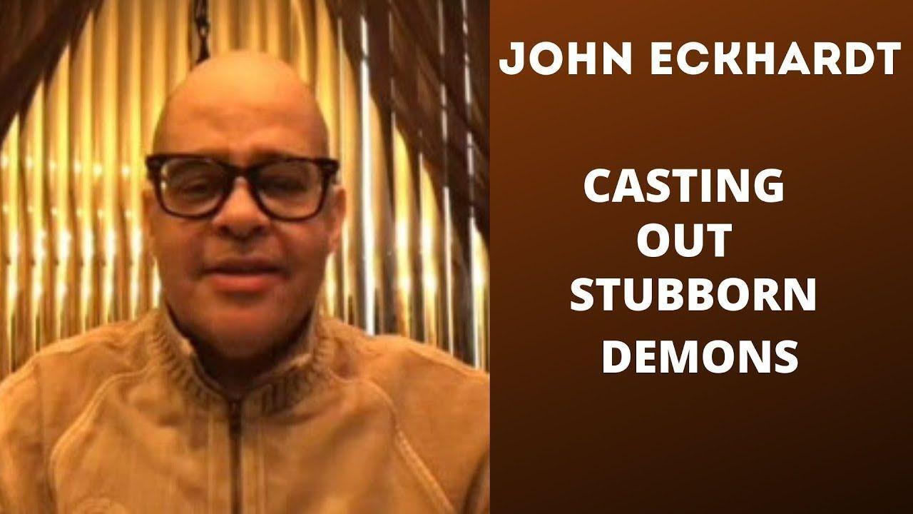 John eckhardtcasting out stubborn demons youtube in