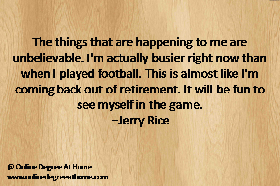 The things that are happening to me are unbelievable. I'm actually busier right now than when I played football. This is almost like I'm coming back out of retirement. It will be fun to see myself in the game.-Jerry Rice #GoodFootballQuotes #InspirationalFootballQuotes #InspiringFootballQuotes http://onlinedegreeathome.com/online-degree-programs/