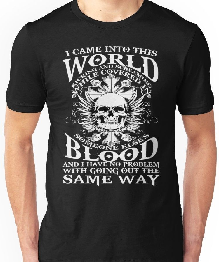 I Came Into this World Kicking and Screaming While Covered In Someone Else's Blood. A Unisex T-Shirt