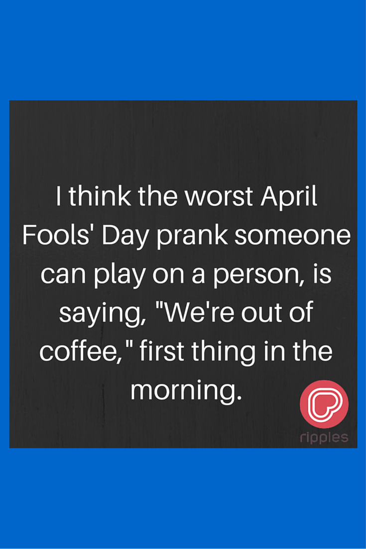April Fools Day Prank Coffee Ripples Funny Inspirational Quote Inspirational Quotes Funny Inspirational Quotes The Fool