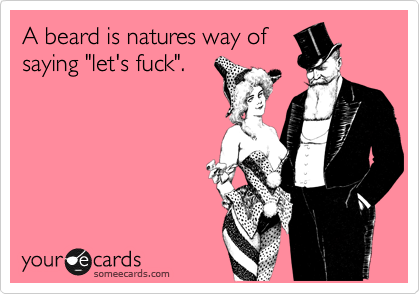 A beard is natures way of saying 'let's fuck'. Just saying, lol you don't like to shave ha ha