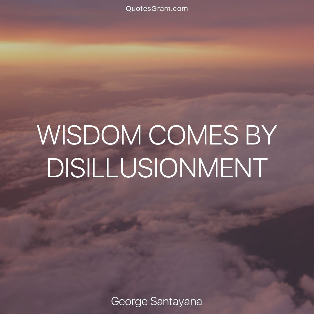 "Daily Quote Of The Day Quote Of The Day ""wisdom Comesdisillusionment."" ― George"