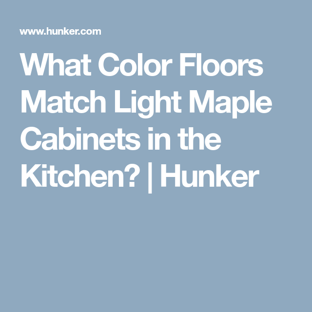White Wash Stain On Maple: What Color Floors Match Light Maple Cabinets In The
