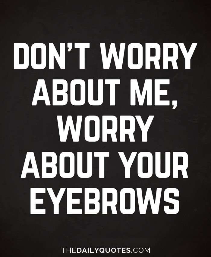 Funny Quote Dont Worry About Me Worry About Your Eyebrows