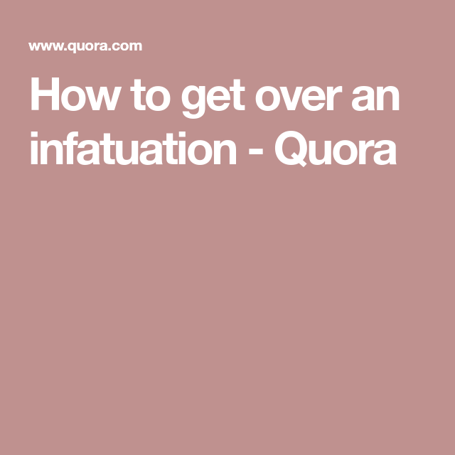 Getting over infatuation