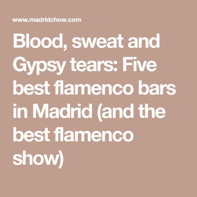 Blood Sweat And Gypsy Tears Five Best Flamenco Bars In Madrid The