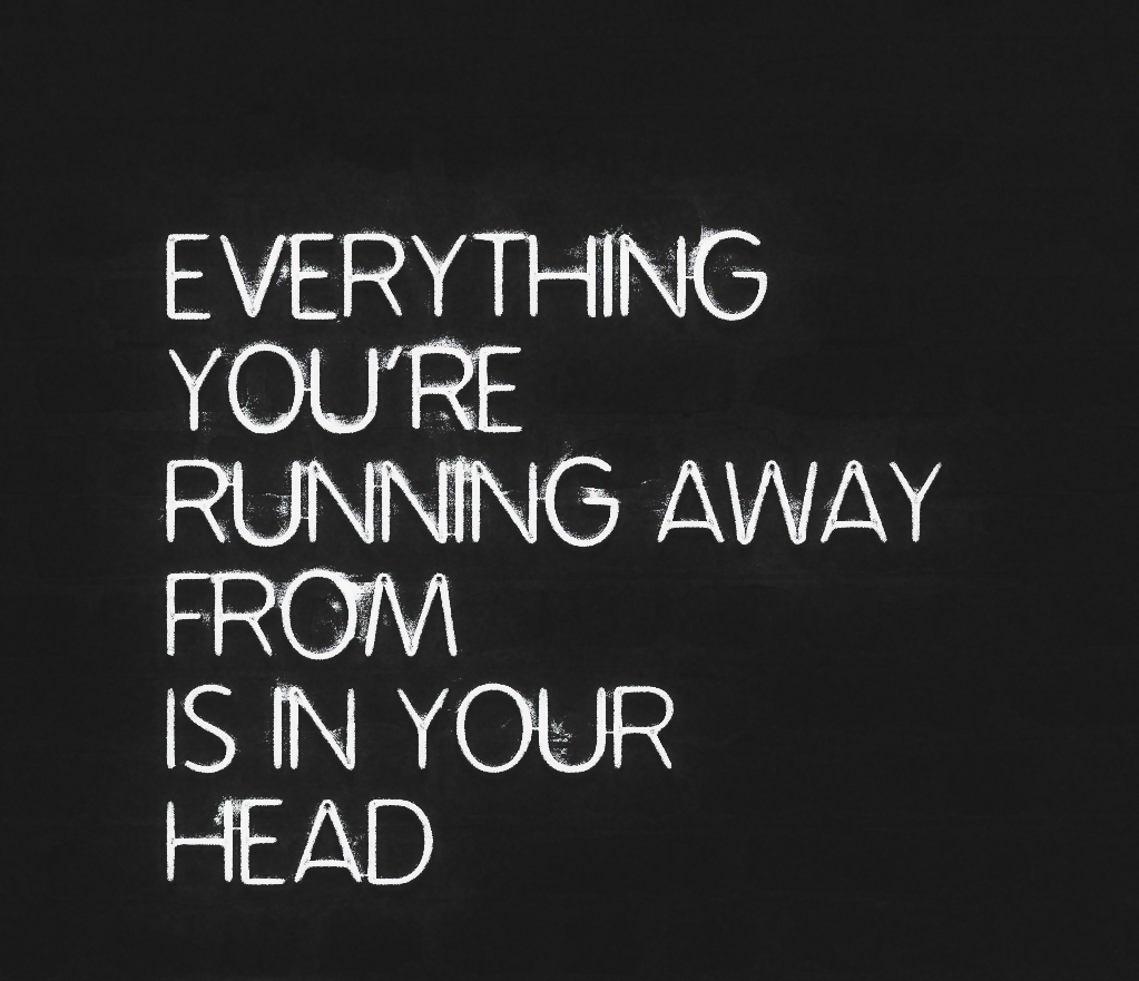Running Away Quotes Everything You Are Running Away From Is In Your Head For More