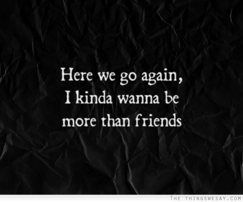 Here we go again I kinda wanna be more than friends | Quotes
