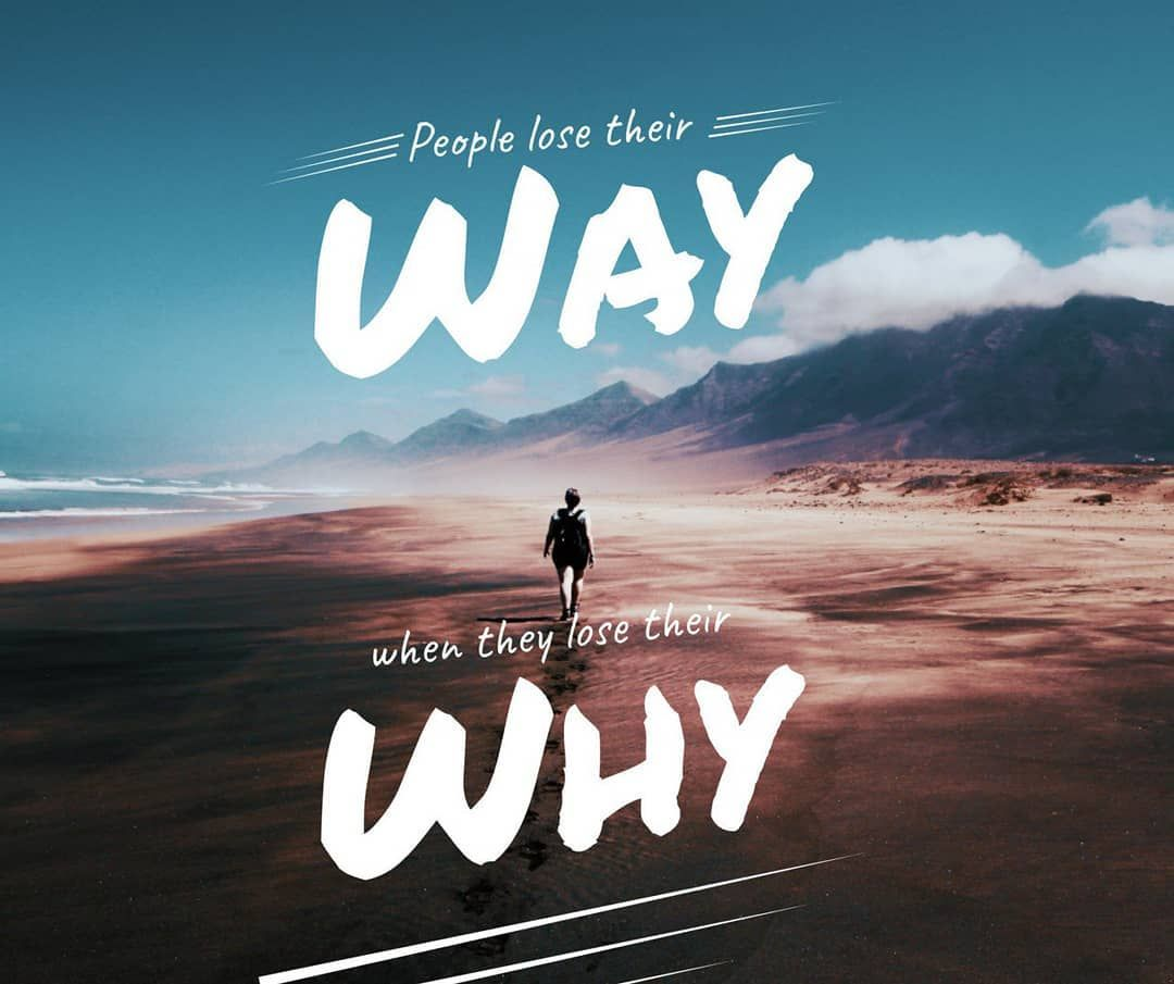 Always find your why. Your WHY is your way of life! Take
