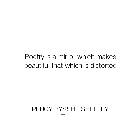 """Percy Bysshe Shelley - """"Poetry is a mirror which makes beautiful that which is distorted"""". poetry, beauty, distortion"""