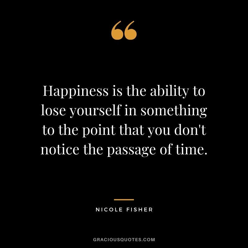 Happiness Is The Ability To Lose Yourself In Something To The Point That You Don T Notice The Passage Of Time Ni Time Quotes Barack Obama Quotes Obama Quote