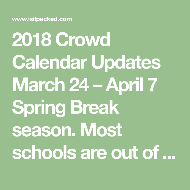 2018 Crowd Calendar Updates March 24 April 7 Spring Break Season Most Schools Are Out Of Session On The Weeks Be Crowd Calendar Calendar Update Spring Break