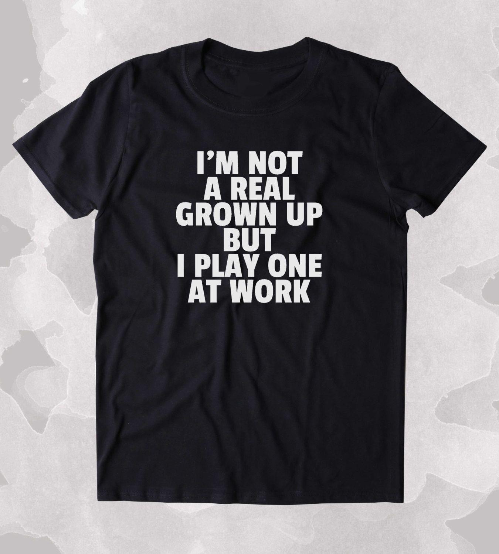 I'm Not A Real Grown Up But I Play One At Work Shirt Funny ...