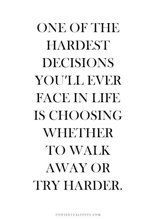 Its Easier To Walk Away But If You Want Something So Bad And Cant