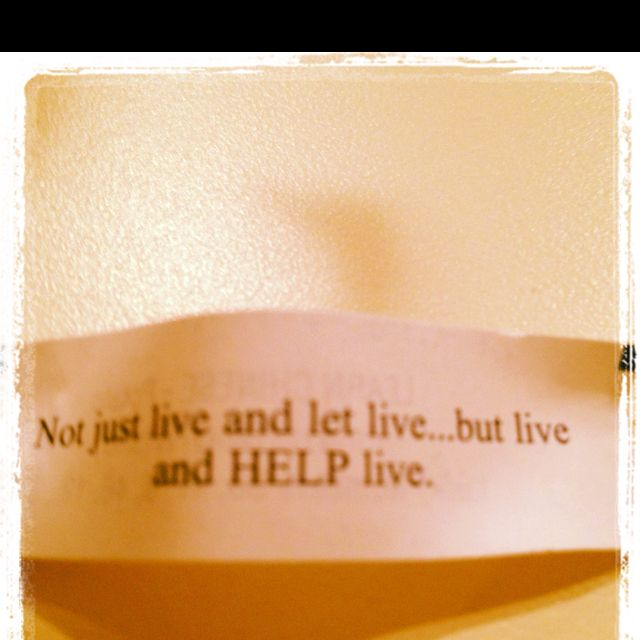Not just live and let live, but live and HELP live.