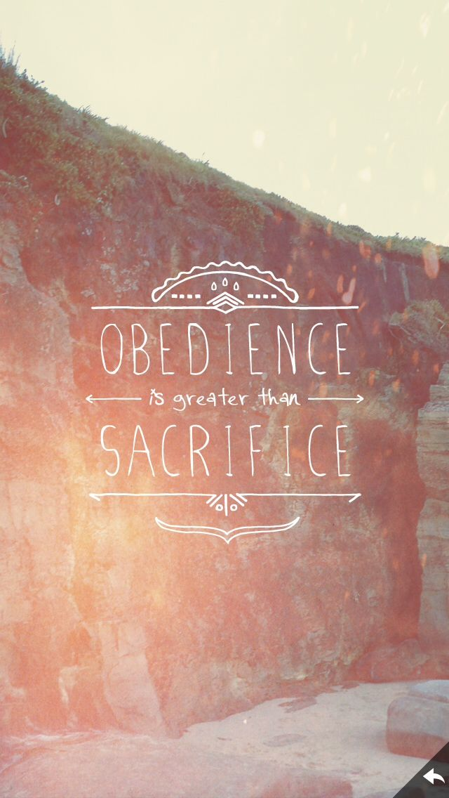 Obedience is greater than sacrifice. 1 Samuel 15:22