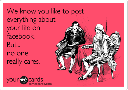 We Know You Like To Post Everything About Your Life On Facebook But No One Really Cares Sister Quotes Funny Family Quotes Funny Show Off Quotes