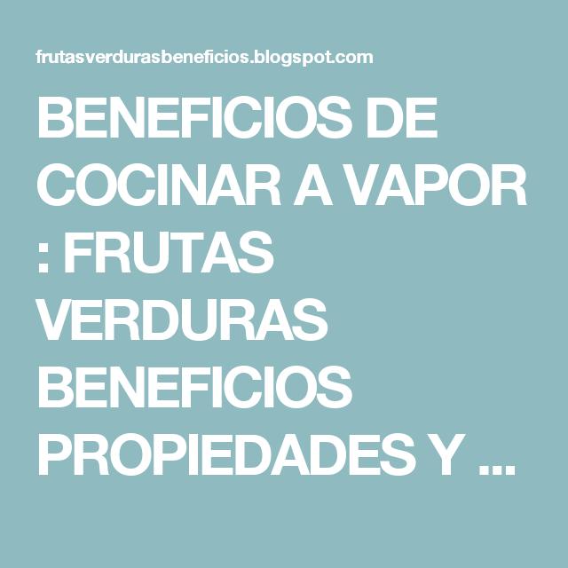 BENEFICIOS DE COCINAR A VAPOR : FRUTAS VERDURAS BENEFICIOS PROPIEDADES Y USOS